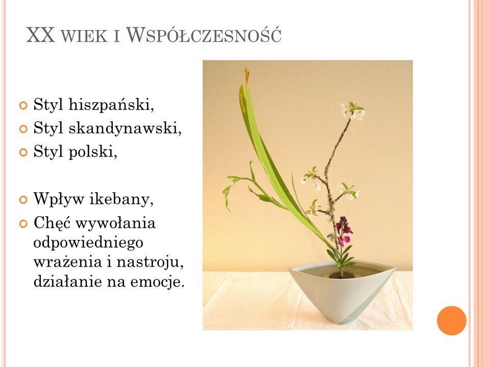 XX WIEK I W SPÓŁCZESNOŚĆ Styl hiszpański, Styl skandynawski, Styl polski, Wpływ ikebany, Chęć wywołania odpowiedniego wrażenia i nastroju, działanie n
