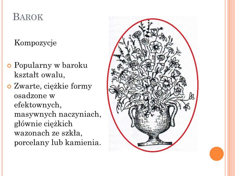 B AROK Kompozycje Popularny w baroku kształt owalu, Zwarte, ciężkie formy osadzone w efektownych, masywnych naczyniach, głównie ciężkich wazonach ze s