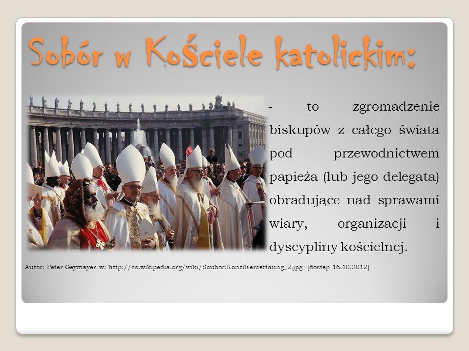 Sobór w Ko ś ciele katolickim: - to zgromadzenie biskupów z całego świata pod przewodnictwem papieża (lub jego delegata) obradujące nad sprawami wiary