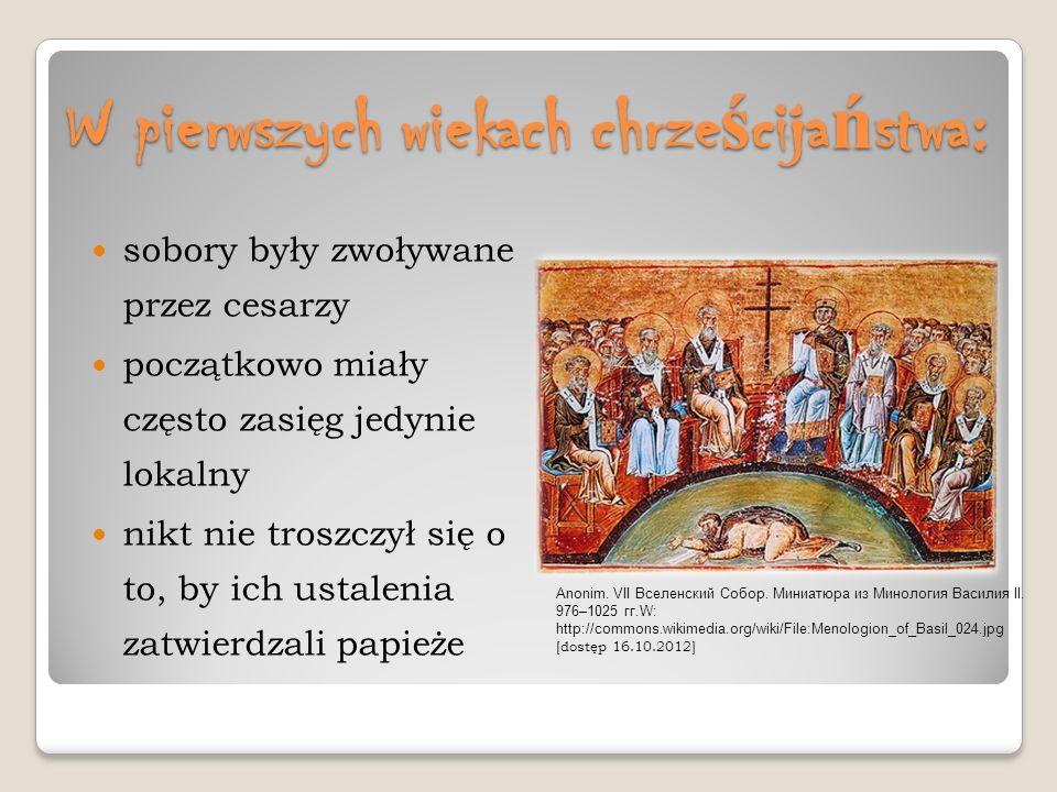 W pierwszych wiekach chrze ś cija ń stwa: sobory były zwoływane przez cesarzy początkowo miały często zasięg jedynie lokalny nikt nie troszczył się o
