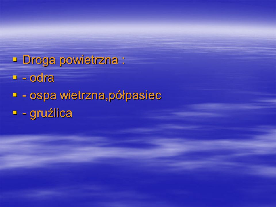 Droga kropelkowa,zakażenia bakteryjne : Droga kropelkowa,zakażenia bakteryjne : - inwazyjna postać wywołana przez Neisseria meningitidis, ZOMR,zapalenie płuc,sepsa - inwazyjna postać wywołana przez Neisseria meningitidis, ZOMR,zapalenie płuc,sepsa - błonica - błonica - Mycoplazma pneumoniae - Mycoplazma pneumoniae - krztusiec - krztusiec - inwazyjna ch.,Haemophilus influenzae typ b – ZOMR,zap.płuc,nagłośni,sepsa - inwazyjna ch.,Haemophilus influenzae typ b – ZOMR,zap.płuc,nagłośni,sepsa