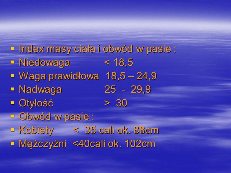 Index masy ciała i obwód w pasie : Index masy ciała i obwód w pasie : Niedowaga < 18,5 Niedowaga < 18,5 Waga prawidłowa 18,5 – 24,9 Waga prawidłowa 18