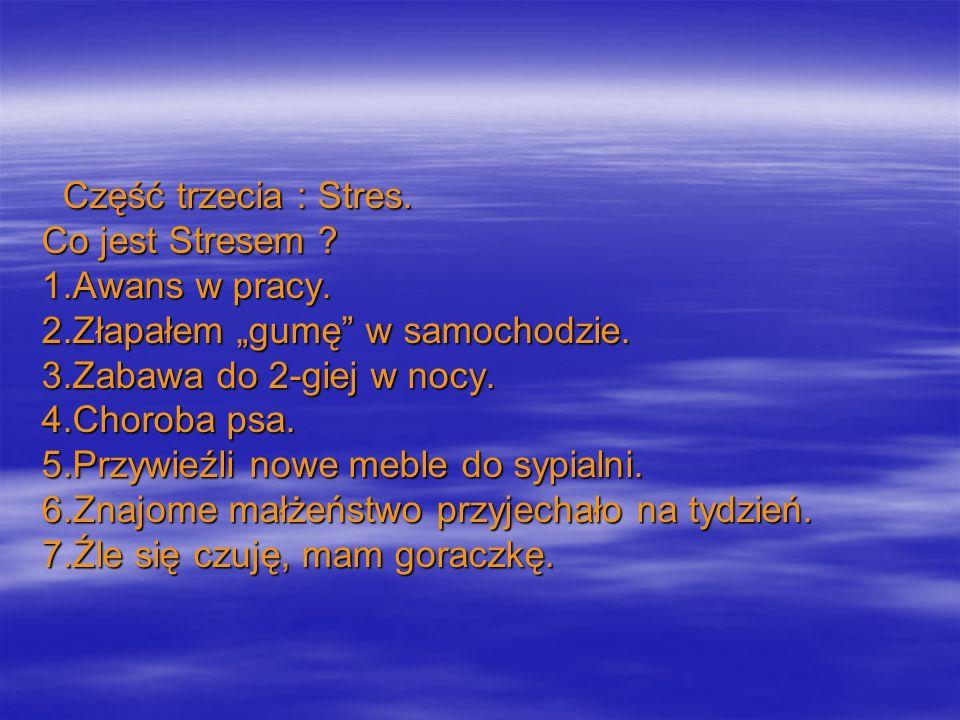 Część trzecia : Stres. Część trzecia : Stres. Co jest Stresem ? 1.Awans w pracy. 2.Złapałem gumę w samochodzie. 3.Zabawa do 2-giej w nocy. 4.Choroba p