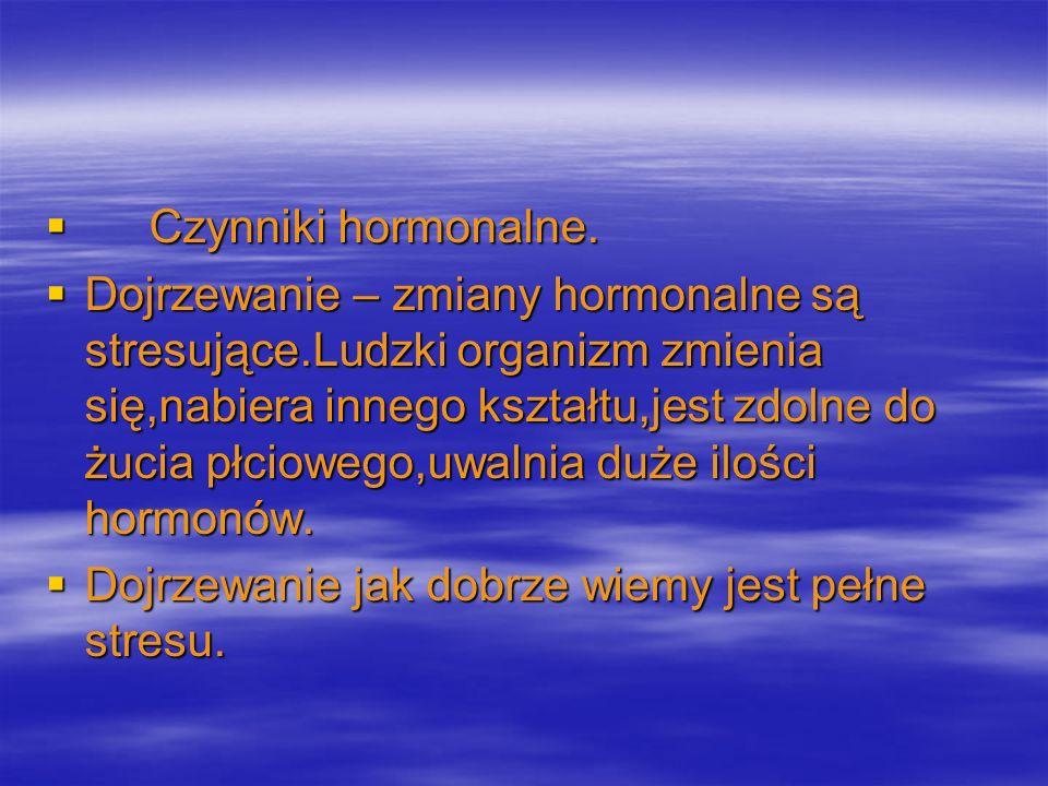 Czynniki hormonalne. Czynniki hormonalne. Dojrzewanie – zmiany hormonalne są stresujące.Ludzki organizm zmienia się,nabiera innego kształtu,jest zdoln