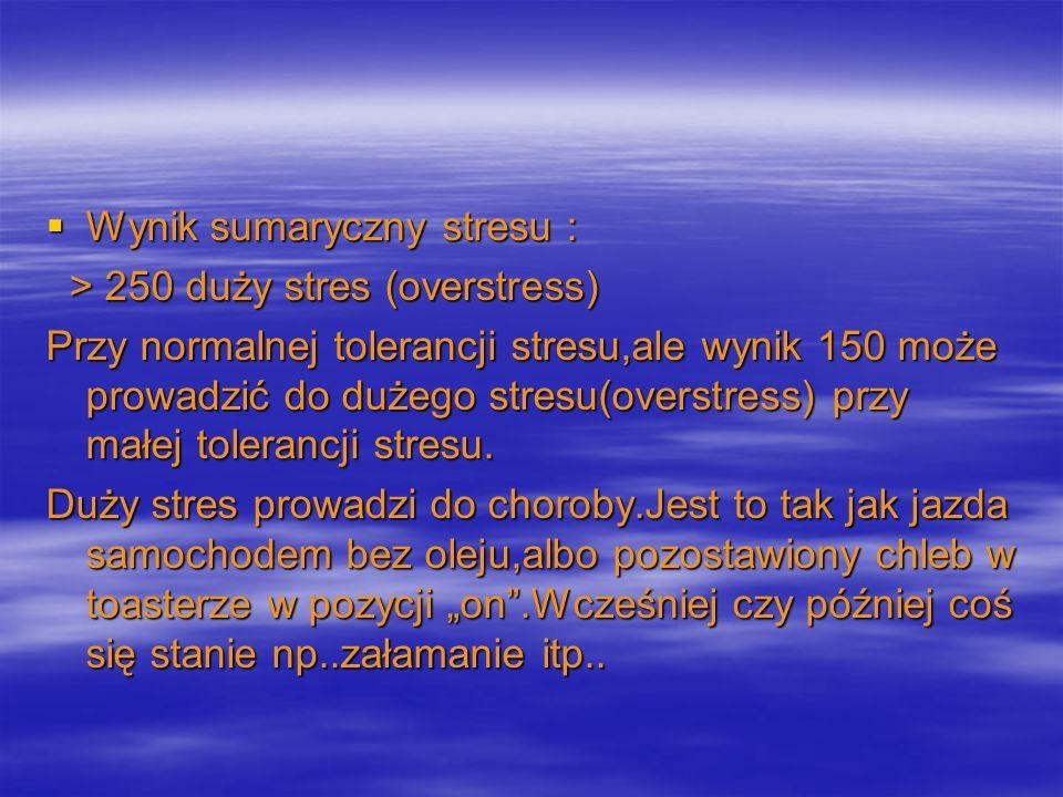 Wynik sumaryczny stresu : Wynik sumaryczny stresu : > 250 duży stres (overstress) > 250 duży stres (overstress) Przy normalnej tolerancji stresu,ale w