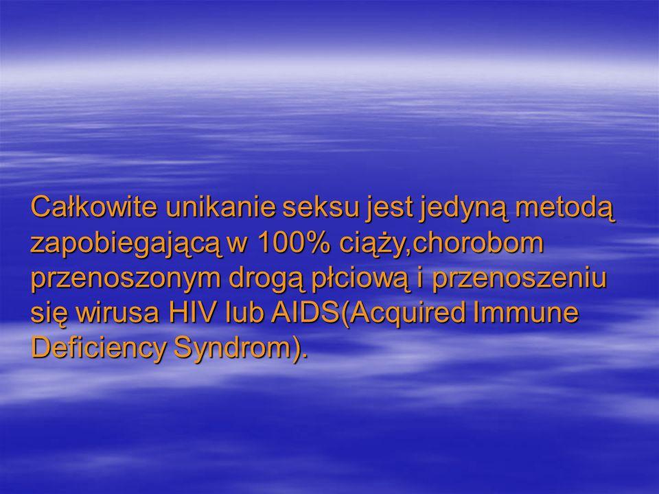 Całkowite unikanie seksu jest jedyną metodą zapobiegającą w 100% ciąży,chorobom przenoszonym drogą płciową i przenoszeniu się wirusa HIV lub AIDS(Acqu
