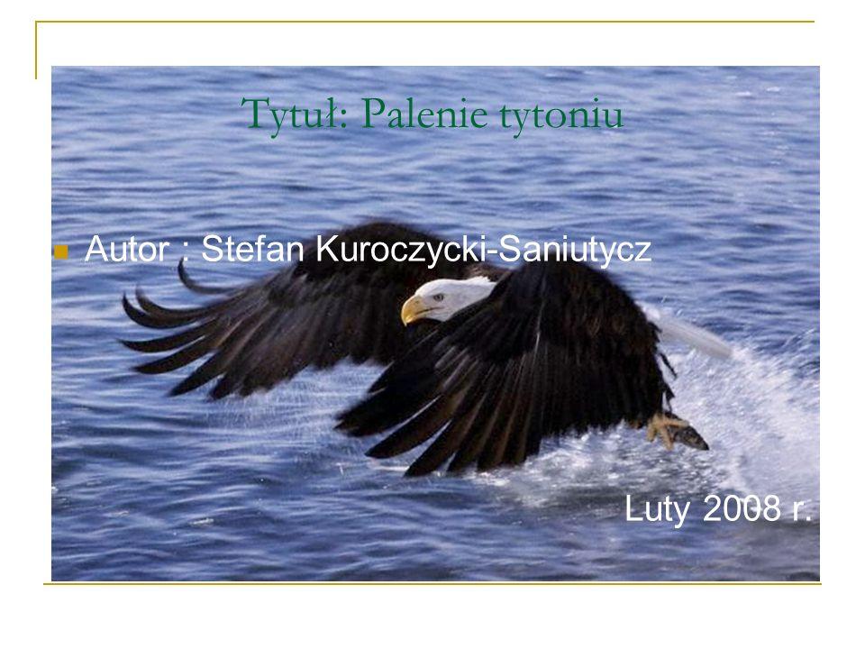 Tytuł: Palenie tytoniu Autor : Stefan Kuroczycki-Saniutycz Luty 2008 r.