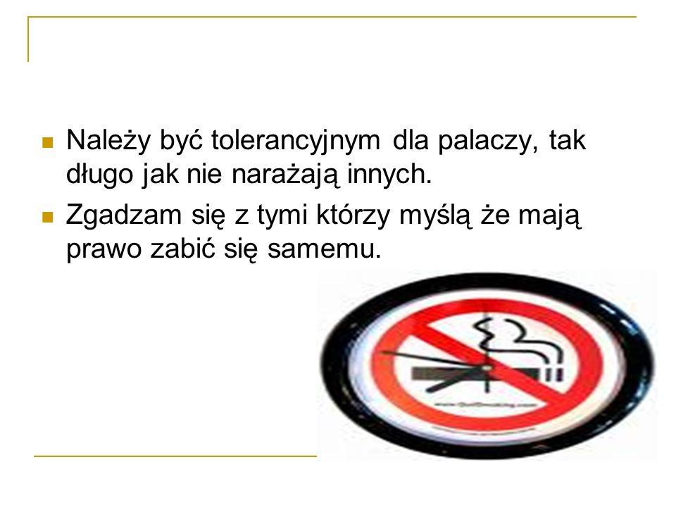 Należy być tolerancyjnym dla palaczy, tak długo jak nie narażają innych. Zgadzam się z tymi którzy myślą że mają prawo zabić się samemu.