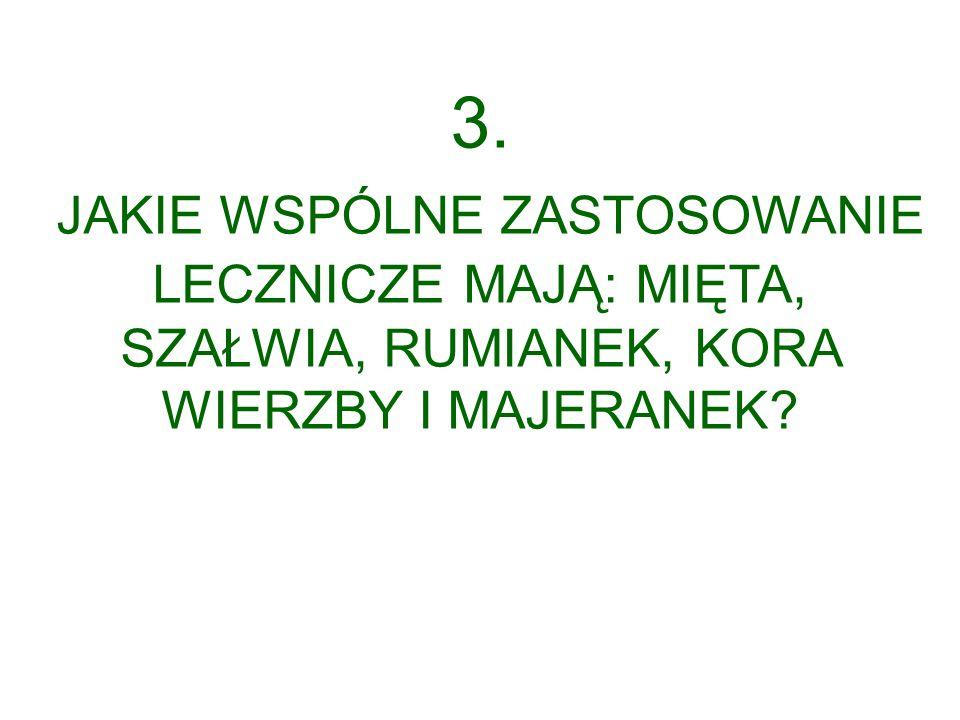 3. JAKIE WSPÓLNE ZASTOSOWANIE LECZNICZE MAJĄ: MIĘTA, SZAŁWIA, RUMIANEK, KORA WIERZBY I MAJERANEK?