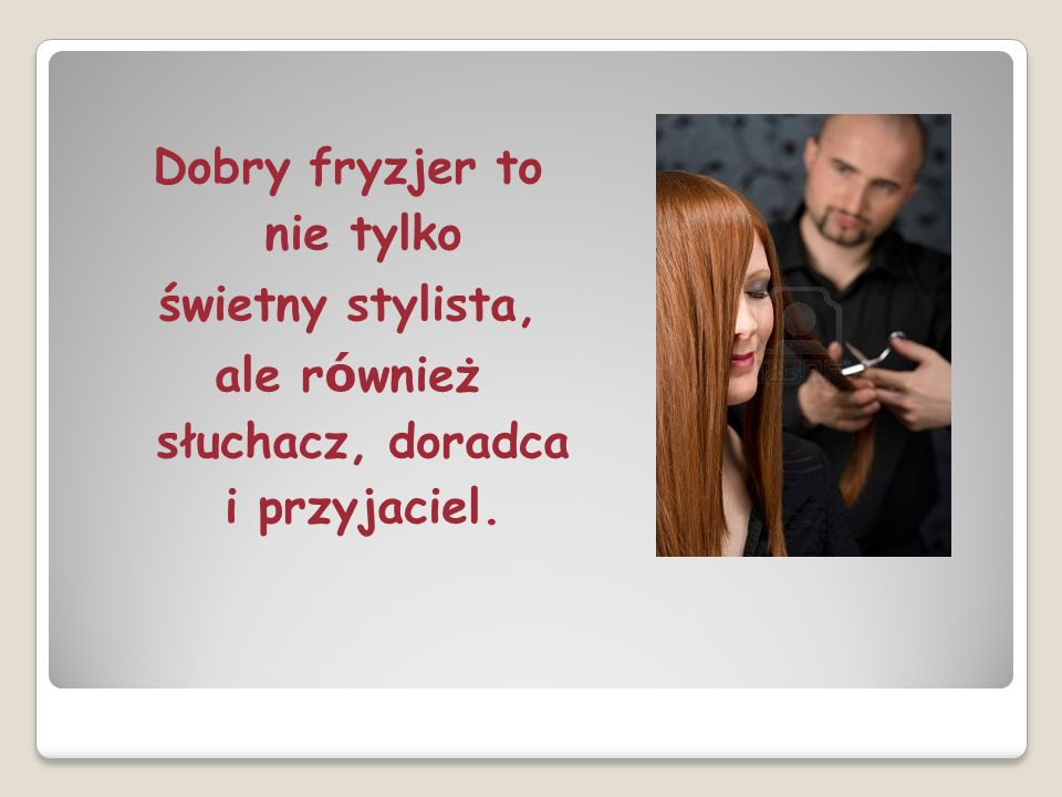 Dobry fryzjer to nie tylko świetny stylista, ale r ó wnież słuchacz, doradca i przyjaciel.