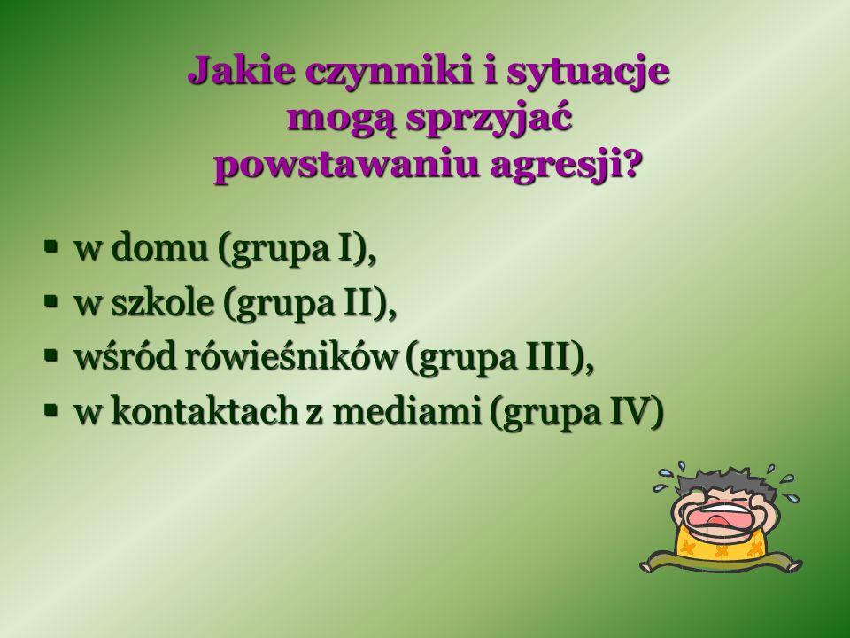 Jakie czynniki i sytuacje mogą sprzyjać powstawaniu agresji? w domu (grupa I), w domu (grupa I), w szkole (grupa II), w szkole (grupa II), wśród rówie