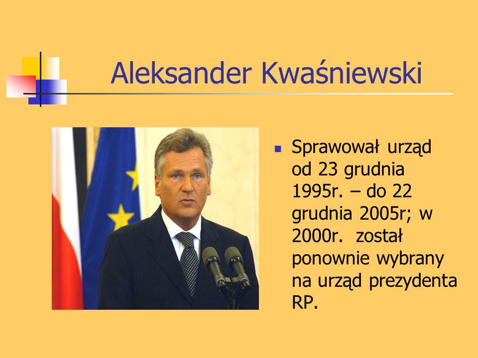 Aleksander Kwaśniewski Sprawował urząd od 23 grudnia 1995r. – do 22 grudnia 2005r; w 2000r. został ponownie wybrany na urząd prezydenta RP.
