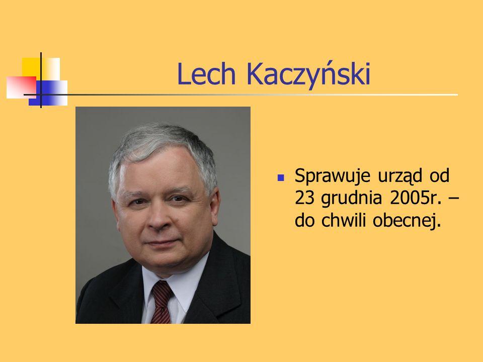 Lech Kaczyński Sprawuje urząd od 23 grudnia 2005r. – do chwili obecnej.