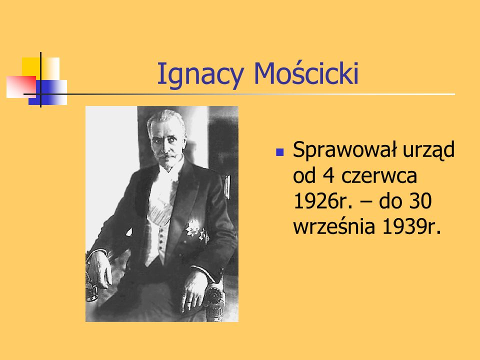 Ignacy Mościcki Sprawował urząd od 4 czerwca 1926r. – do 30 września 1939r.