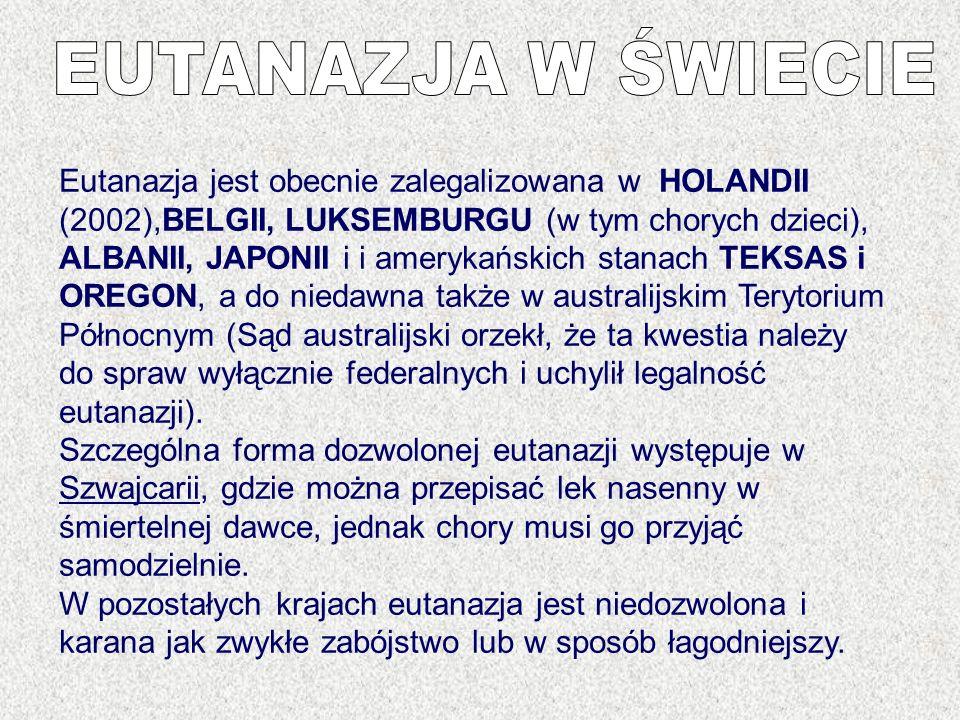 Eutanazja jest obecnie zalegalizowana w HOLANDII (2002),BELGII, LUKSEMBURGU (w tym chorych dzieci), ALBANII, JAPONII i i amerykańskich stanach TEKSAS