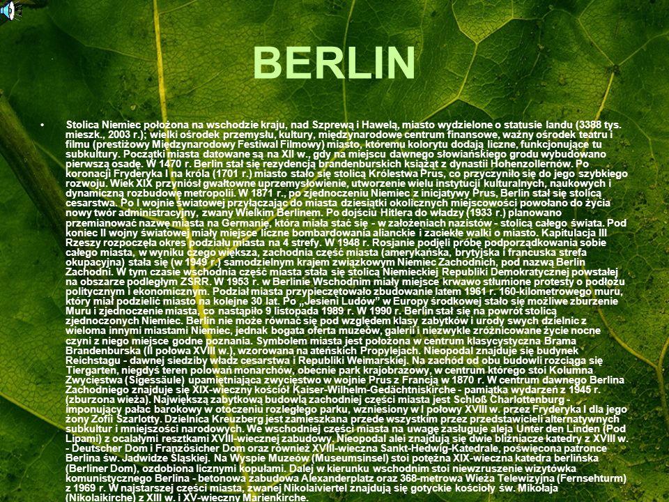 BERLIN Stolica Niemiec położona na wschodzie kraju, nad Szprewą i Hawelą, miasto wydzielone o statusie landu (3388 tys. mieszk., 2003 r.); wielki ośro