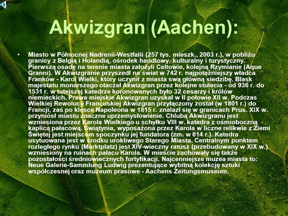 Akwizgran (Aachen): Miasto w Północnej Nadrenii-Westfalii (257 tys. mieszk., 2003 r.), w pobliżu granicy z Belgią i Holandią, ośrodek handlowy, kultur