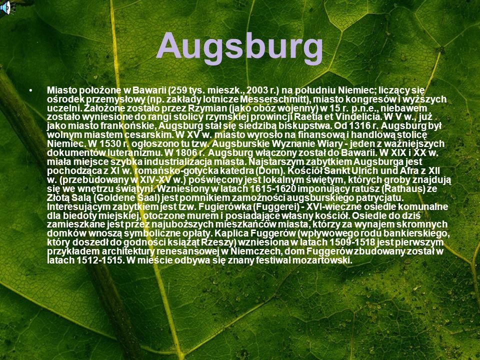 Augsburg Miasto położone w Bawarii (259 tys. mieszk., 2003 r.) na południu Niemiec; liczący się ośrodek przemysłowy (np. zakłady lotnicze Messerschmit
