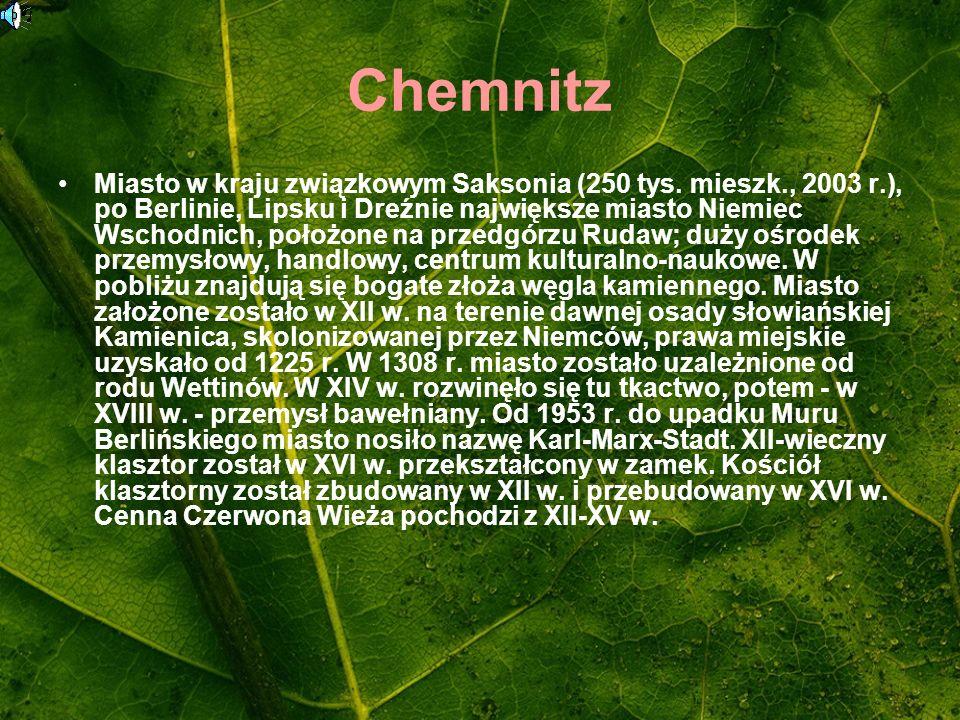 Chemnitz Miasto w kraju związkowym Saksonia (250 tys. mieszk., 2003 r.), po Berlinie, Lipsku i Dreźnie największe miasto Niemiec Wschodnich, położone