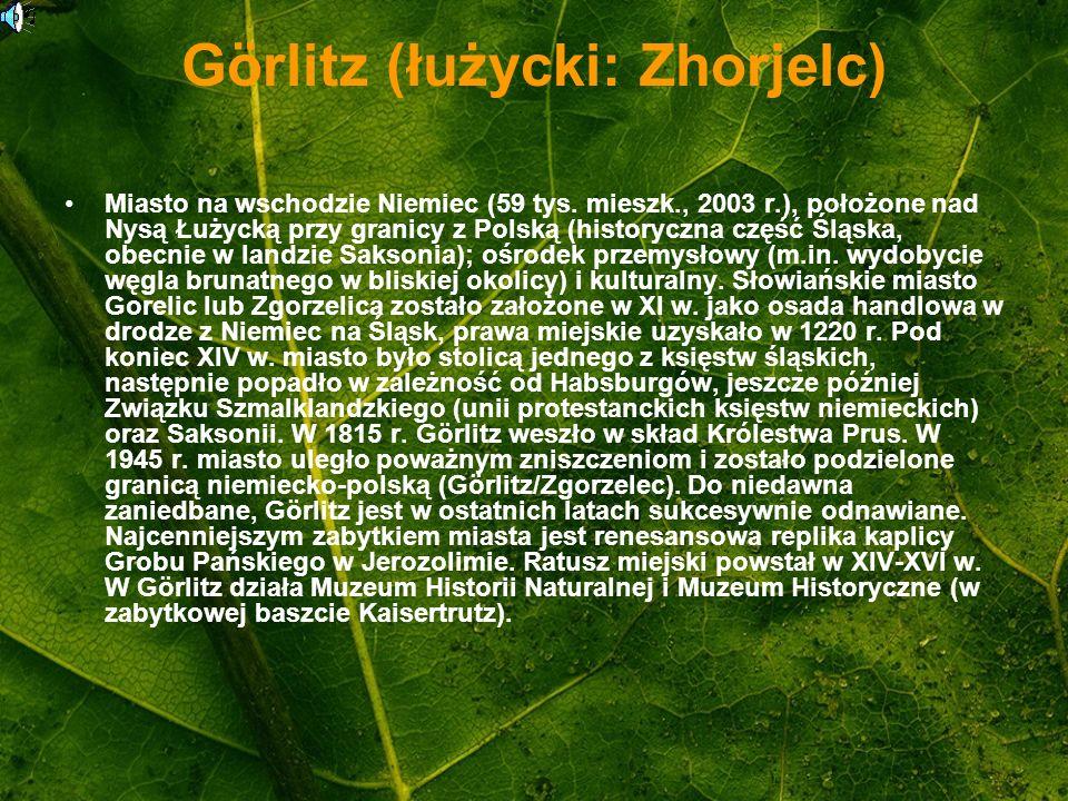 Görlitz (łużycki: Zhorjelc) Miasto na wschodzie Niemiec (59 tys. mieszk., 2003 r.), położone nad Nysą Łużycką przy granicy z Polską (historyczna część