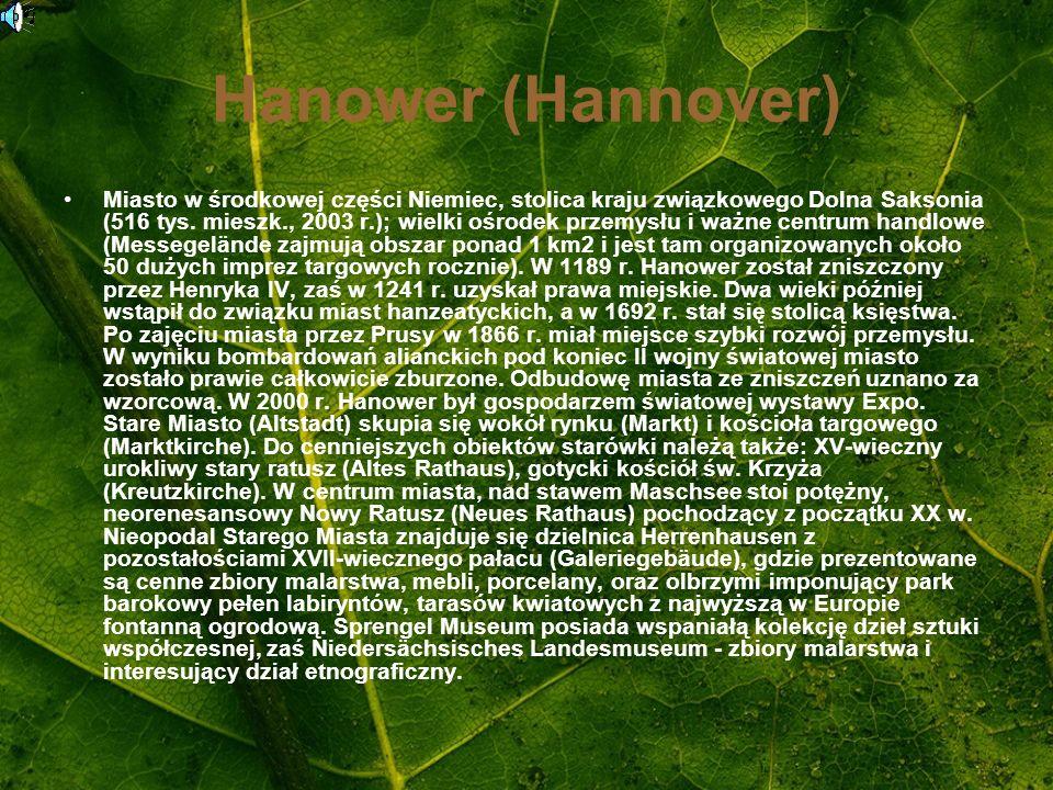 Hanower (Hannover) Miasto w środkowej części Niemiec, stolica kraju związkowego Dolna Saksonia (516 tys. mieszk., 2003 r.); wielki ośrodek przemysłu i