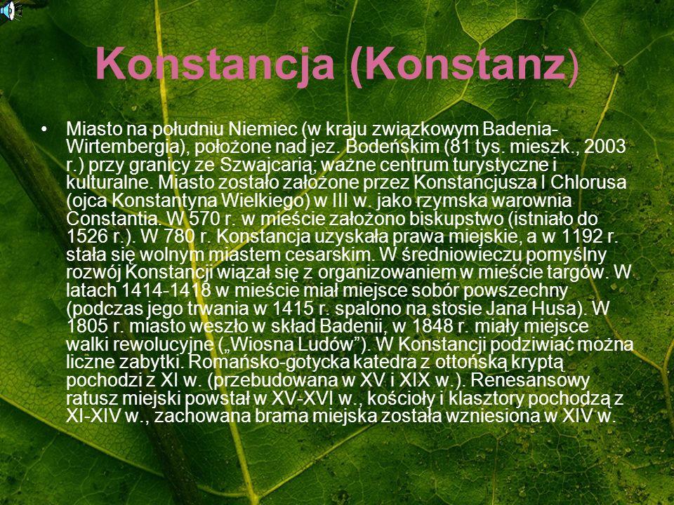 Konstancja (Konstanz ) Miasto na południu Niemiec (w kraju związkowym Badenia- Wirtembergia), położone nad jez. Bodeńskim (81 tys. mieszk., 2003 r.) p