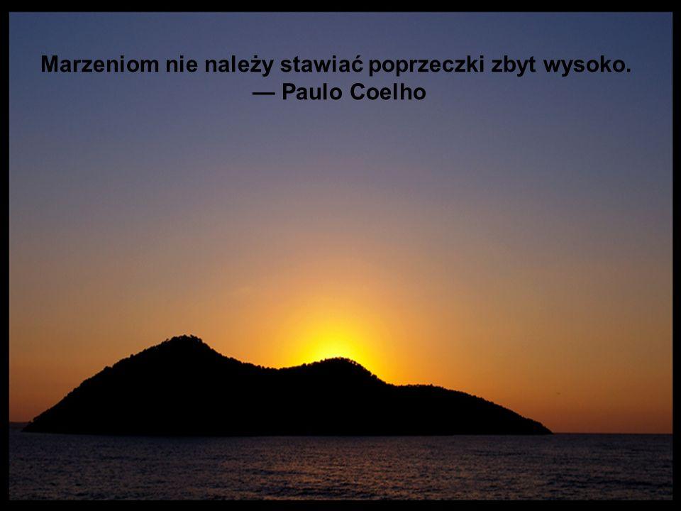 Marzeniom nie należy stawiać poprzeczki zbyt wysoko. Paulo Coelho