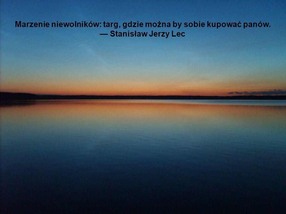 Marzenie niewolników: targ, gdzie można by sobie kupować panów. Stanisław Jerzy Lec