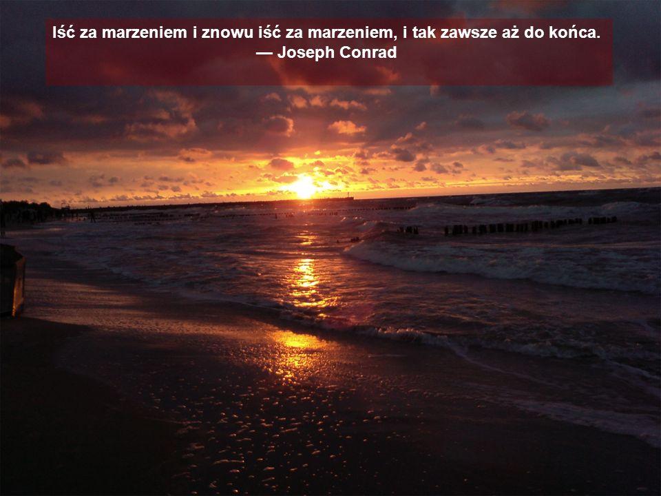 Iść za marzeniem i znowu iść za marzeniem, i tak zawsze aż do końca. Joseph Conrad