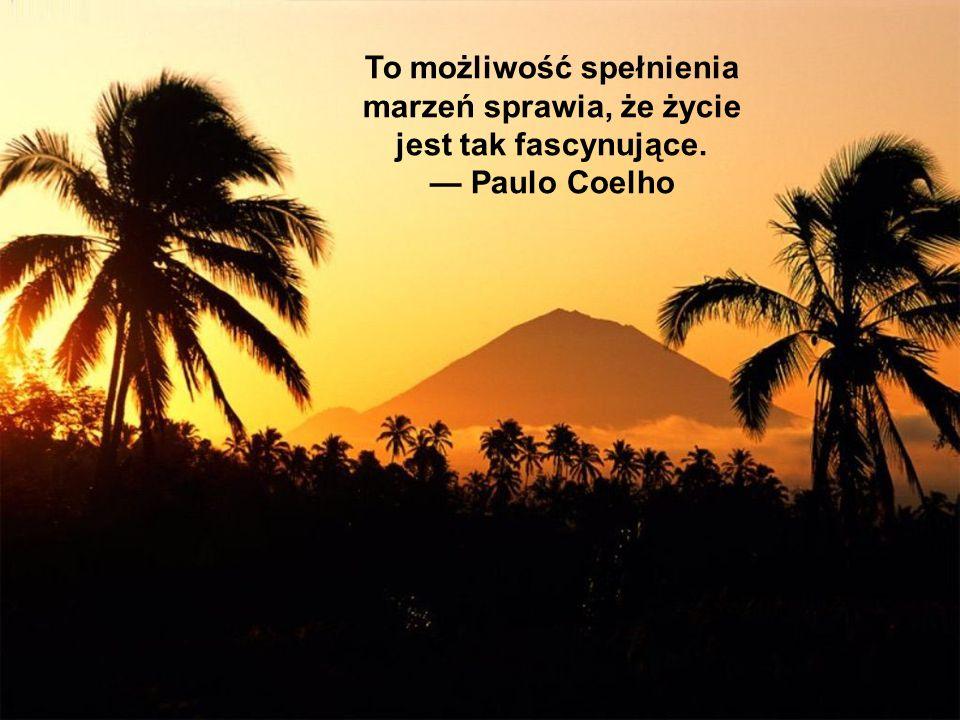 To możliwość spełnienia marzeń sprawia, że życie jest tak fascynujące. Paulo Coelho