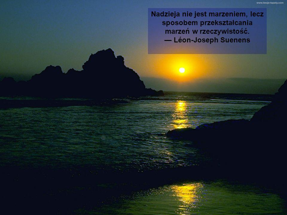 Nadzieja nie jest marzeniem, lecz sposobem przekształcania marzeń w rzeczywistość. Léon-Joseph Suenens