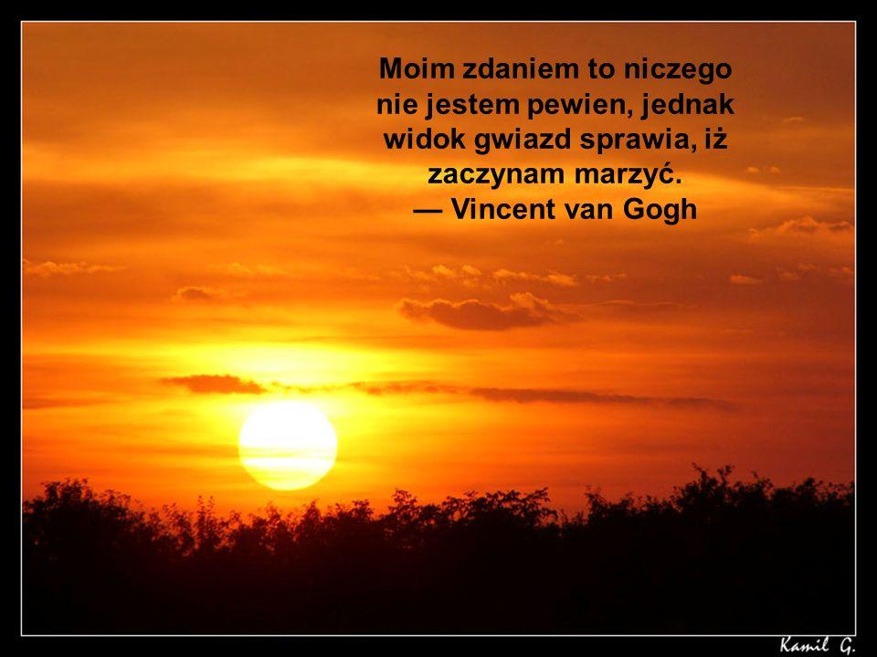 Moim zdaniem to niczego nie jestem pewien, jednak widok gwiazd sprawia, iż zaczynam marzyć. Vincent van Gogh