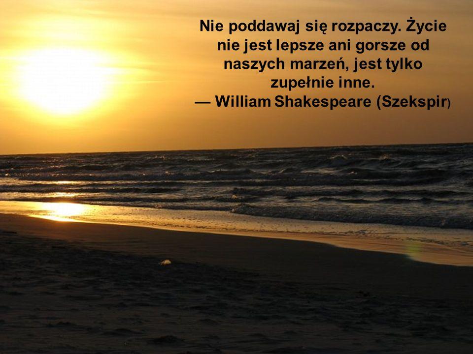 Nie poddawaj się rozpaczy. Życie nie jest lepsze ani gorsze od naszych marzeń, jest tylko zupełnie inne. William Shakespeare (Szekspir )