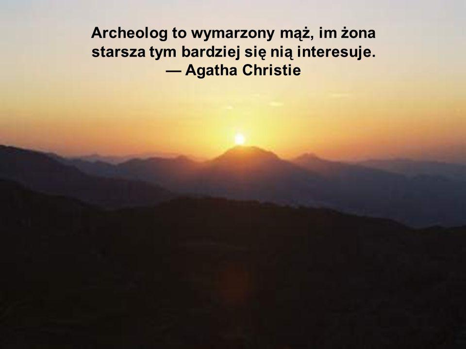 Archeolog to wymarzony mąż, im żona starsza tym bardziej się nią interesuje. Agatha Christie