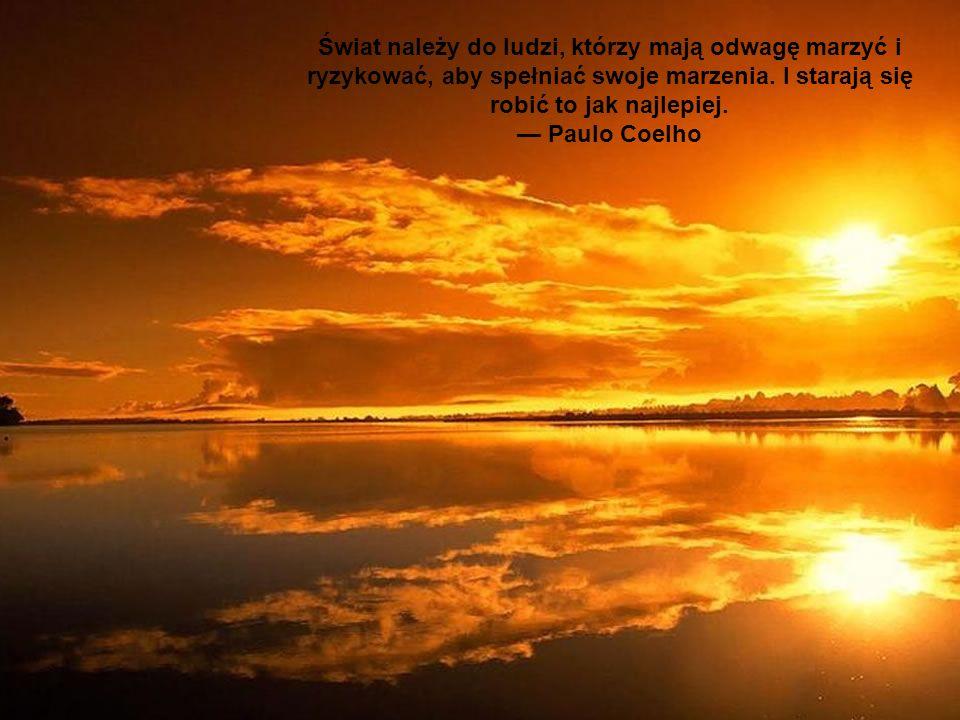 Świat należy do ludzi, którzy mają odwagę marzyć i ryzykować, aby spełniać swoje marzenia. I starają się robić to jak najlepiej. Paulo Coelho