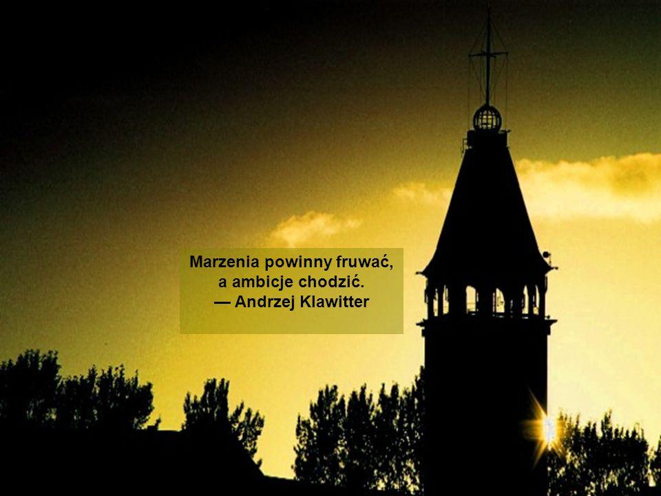 Marzenia powinny fruwać, a ambicje chodzić. Andrzej Klawitter