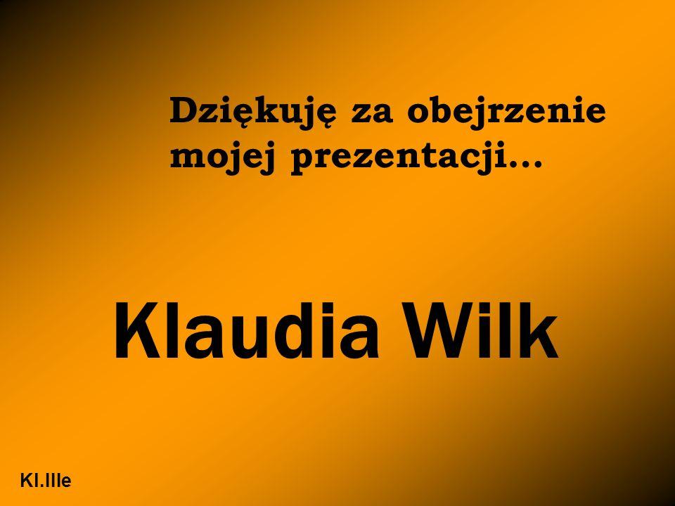 Dziękuję za obejrzenie mojej prezentacji… Klaudia Wilk Kl.IIIe
