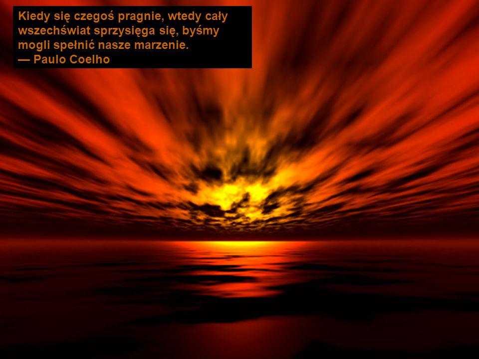 Kiedy się czegoś pragnie, wtedy cały wszechświat sprzysięga się, byśmy mogli spełnić nasze marzenie. Paulo Coelho