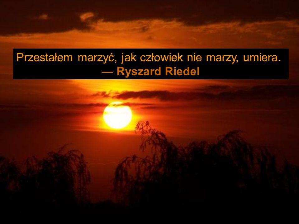 Przestałem marzyć, jak człowiek nie marzy, umiera. Ryszard Riedel