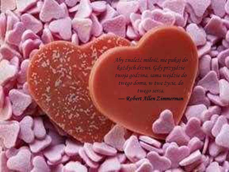 Aby znaleźć miłość, nie pukaj do każdych drzwi. Gdy przyjdzie twoja godzina, sama wejdzie do twego domu, w twe życie, do twego serca. Robert Allen Zim