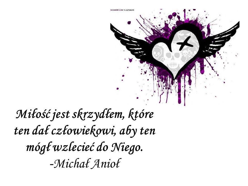 Miłość jest skrzydłem, które ten dał człowiekowi, aby ten mógł wzlecieć do Niego. -Michał Anioł