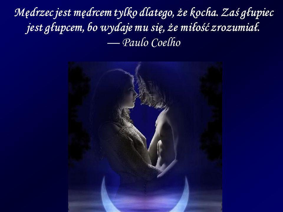 Mędrzec jest mędrcem tylko dlatego, że kocha. Zaś głupiec jest głupcem, bo wydaje mu się, że miłość zrozumiał. Paulo Coelho