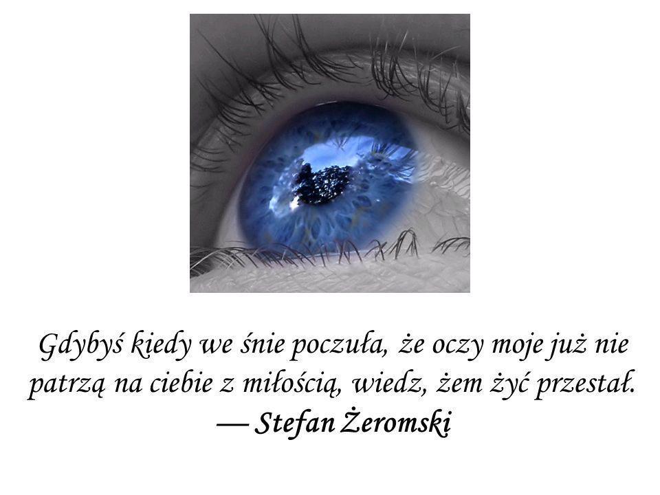 Gdybyś kiedy we śnie poczuła, że oczy moje już nie patrzą na ciebie z miłością, wiedz, żem żyć przestał. Stefan Żeromski