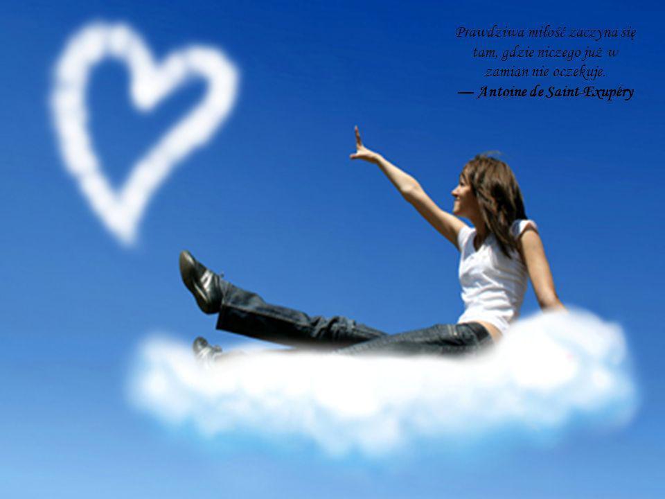 Prawdziwa miłość zaczyna się tam, gdzie niczego już w zamian nie oczekuje. Antoine de Saint-Exupéry