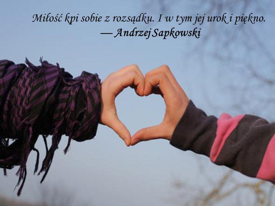 Miłość kpi sobie z rozsądku. I w tym jej urok i piękno. Andrzej Sapkowski