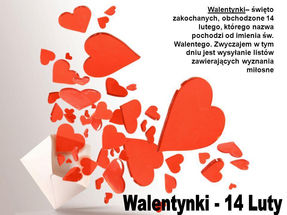 Walentynki– święto zakochanych, obchodzone 14 lutego, którego nazwa pochodzi od imienia św. Walentego. Zwyczajem w tym dniu jest wysyłanie listów zawi