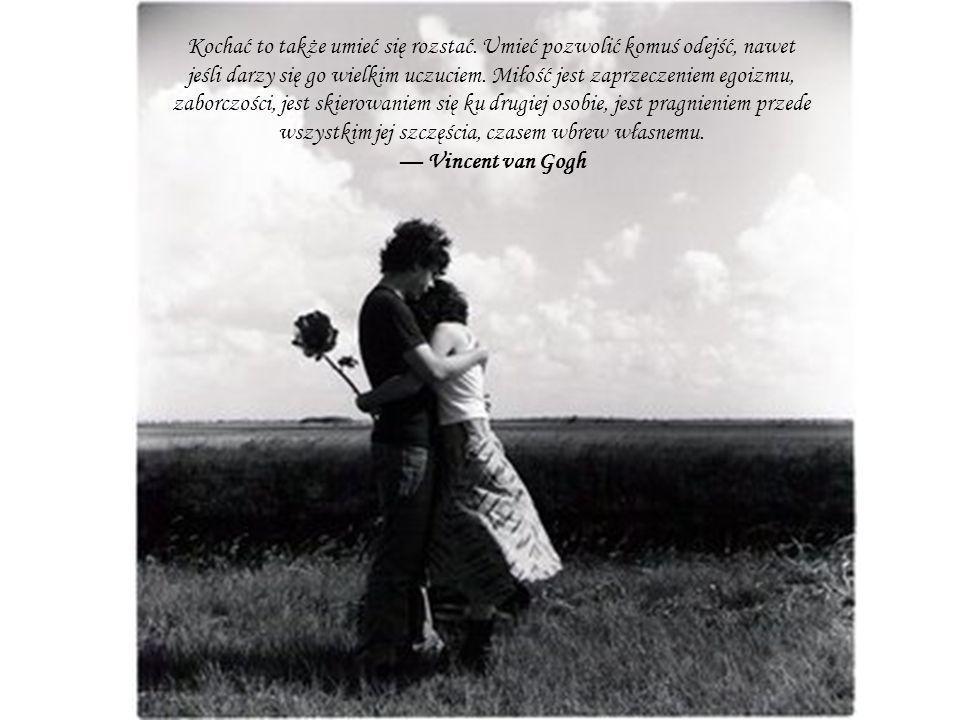 Kochać to także umieć się rozstać. Umieć pozwolić komuś odejść, nawet jeśli darzy się go wielkim uczuciem. Miłość jest zaprzeczeniem egoizmu, zaborczo