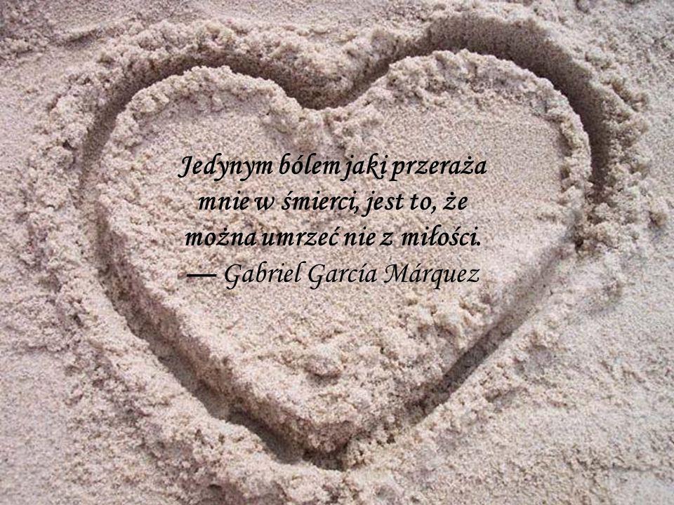 Jedynym bólem jaki przeraża mnie w śmierci, jest to, że można umrzeć nie z miłości. Gabriel García Márquez