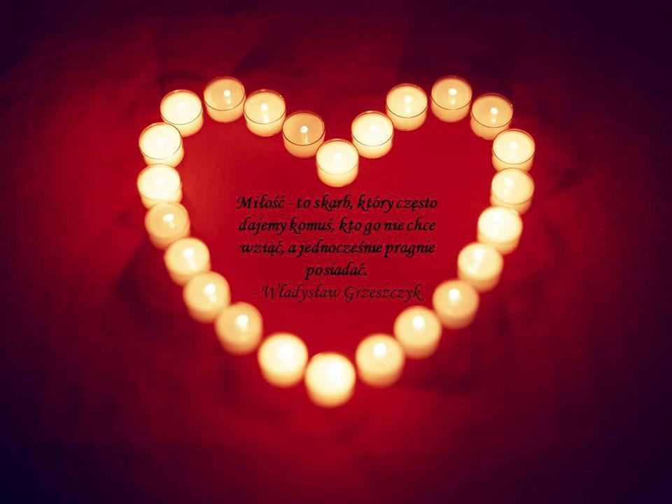 Miłość - to skarb, który często dajemy komuś, kto go nie chce wziąć, a jednocześnie pragnie posiadać. - Władysław Grzeszczyk