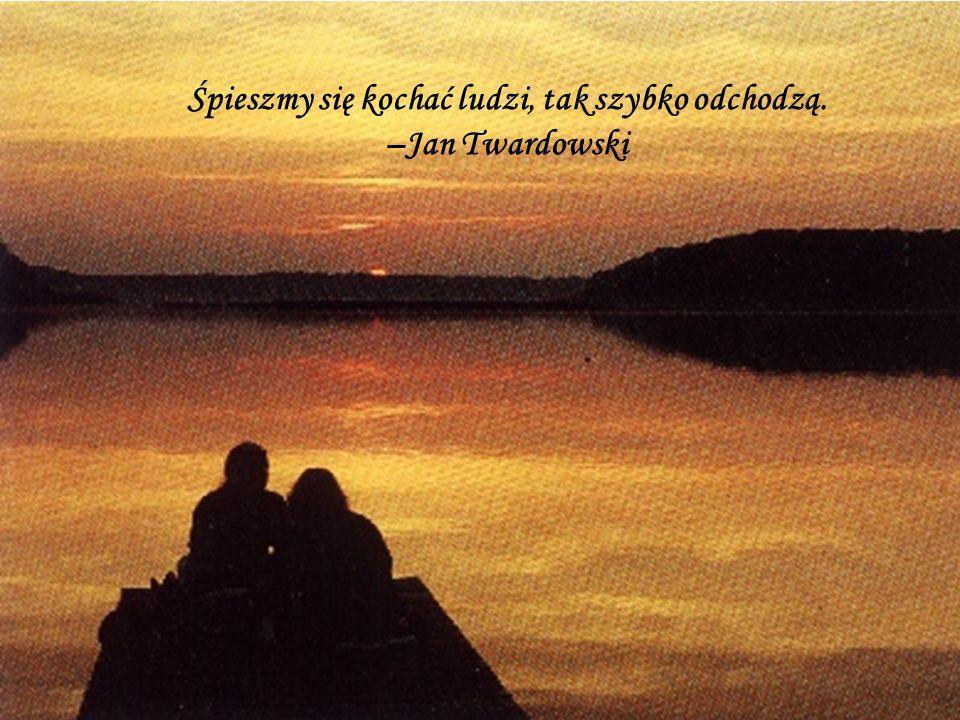 Śpieszmy się kochać ludzi, tak szybko odchodzą. –Jan Twardowski